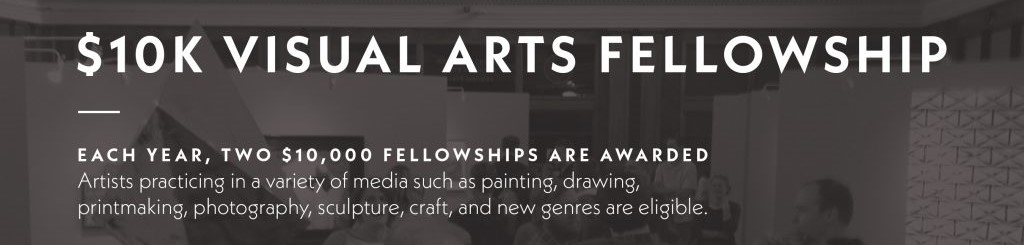 """A graphic that reads, """"Each year, two $10,000 Fellowships are awarded. Artists practicing in a variety of media such as painting, drawing, printmaking, photography, sculpture, craft, and new genres are eligible."""""""