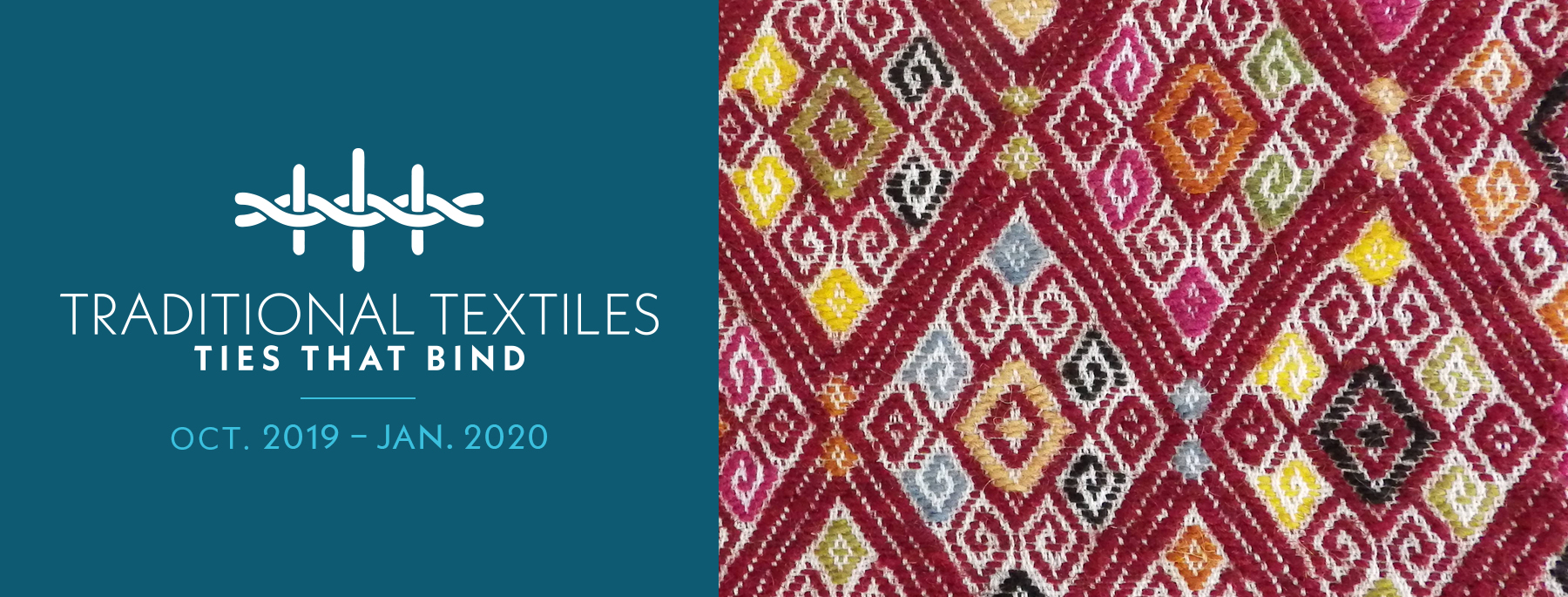 """Close up of Mayan weaving diamond shape patter with reds, blues, yellows, greens, and black. Exhibition title """"Traditional Textiles: Ties that Bind"""" and exhibition span dates, October 2019 to January 2020."""