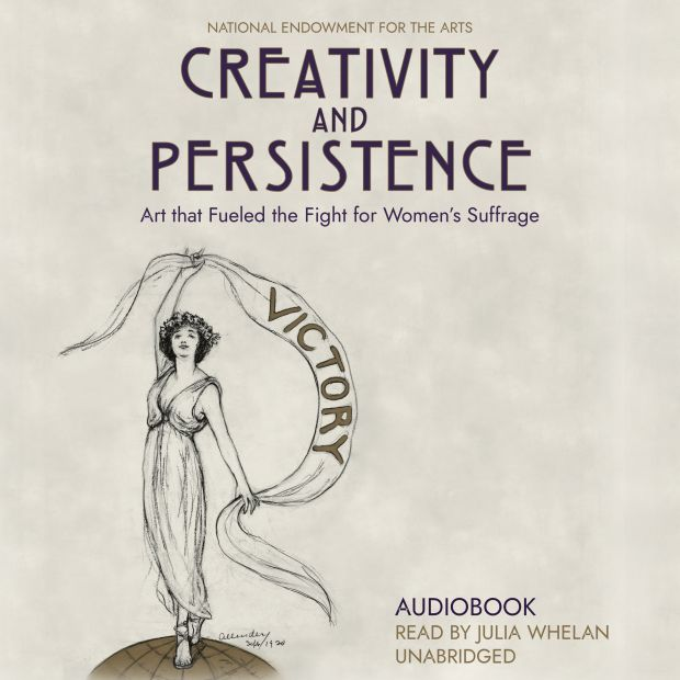 "A graphic that reads, ""National Endowment for the Arts. Creativity and Persistence. Art that Fueled the Fight for Women's Suffrage. Audiobook Read by Julia Whelan. Unabridged."""