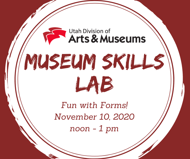 "A graphic with a red background behind a white circle. At the top of the circle is the red and black logo for the Utah Division of Arts & Museums. Below this logo is red text that reas, ""Museum Skills Lab. Fun with Forms! November 10, 2020 noon - 1 pm."""
