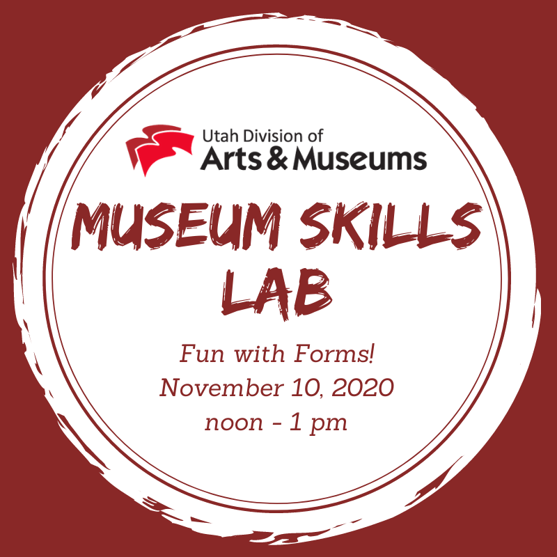 """A graphic with a red background behind a white circle. At the top of the circle is the red and black logo for the Utah Division of Arts & Museums. Below this logo is red text that reas, """"Museum Skills Lab. Fun with Forms! November 10, 2020 noon - 1 pm."""""""