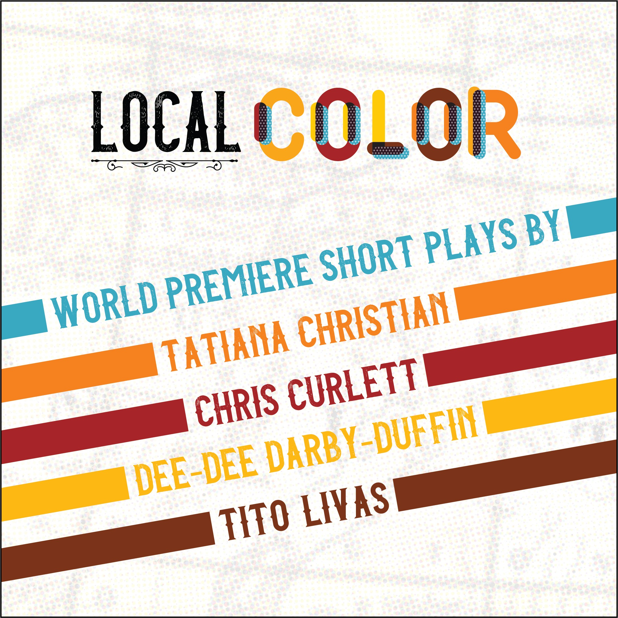"""""""Local Color: World premier short plays by Tatiana Christian, Chris Curlett, Dee-Dee Darby-Duffin, and Tito Livas."""""""